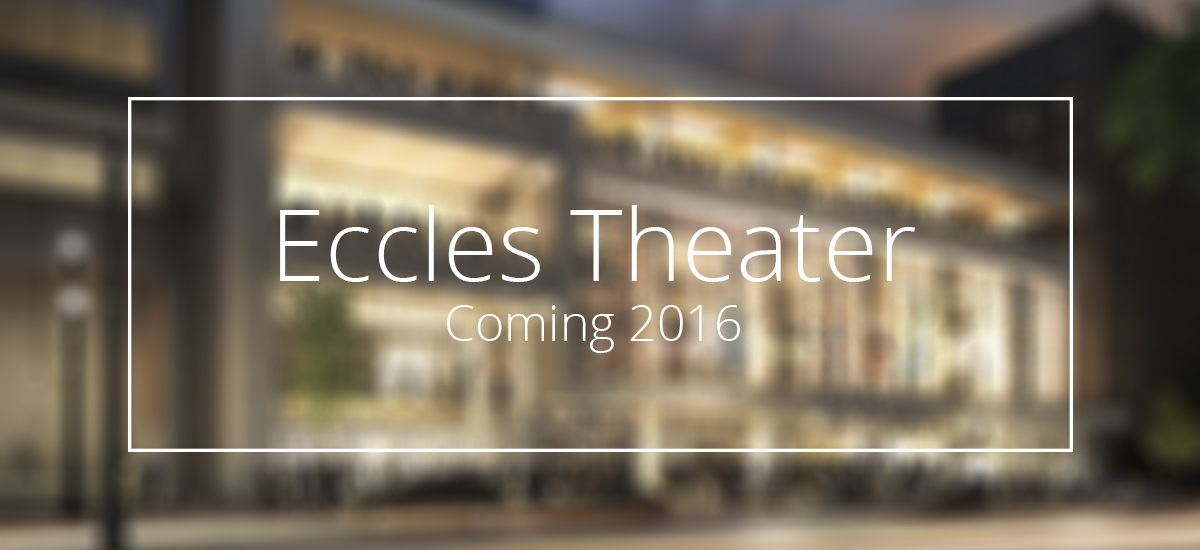 Eccles Theater – Coming 2016